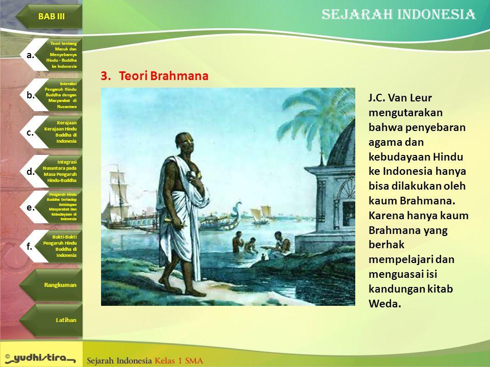 3.Teori Brahmana J.C. Van Leur mengutarakan bahwa penyebaran agama dan kebudayaan Hindu ke Indonesia hanya bisa dilakukan oleh kaum Brahmana. Karena h