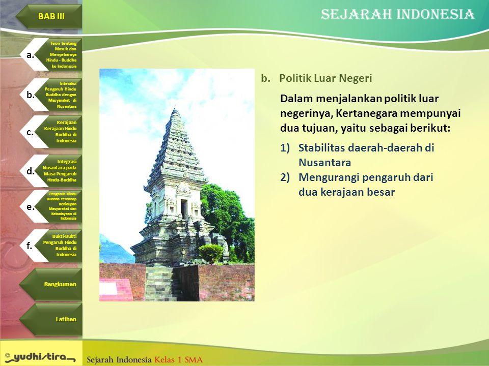 b.Politik Luar Negeri Dalam menjalankan politik luar negerinya, Kertanegara mempunyai dua tujuan, yaitu sebagai berikut: 1)Stabilitas daerah-daerah di