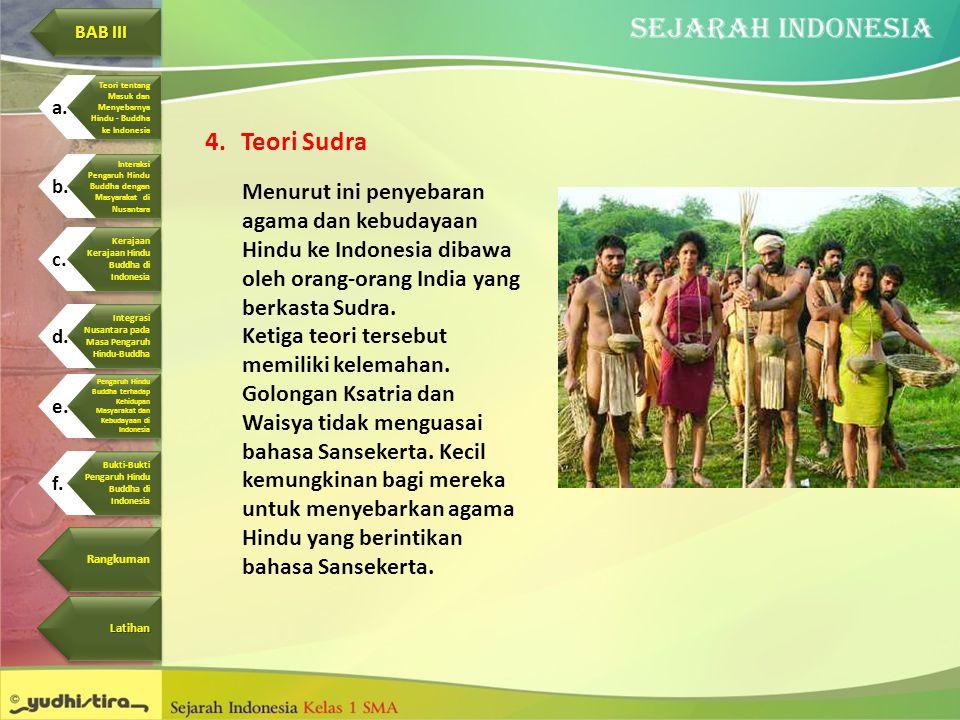 4.Teori Sudra Menurut ini penyebaran agama dan kebudayaan Hindu ke Indonesia dibawa oleh orang-orang India yang berkasta Sudra. Ketiga teori tersebut