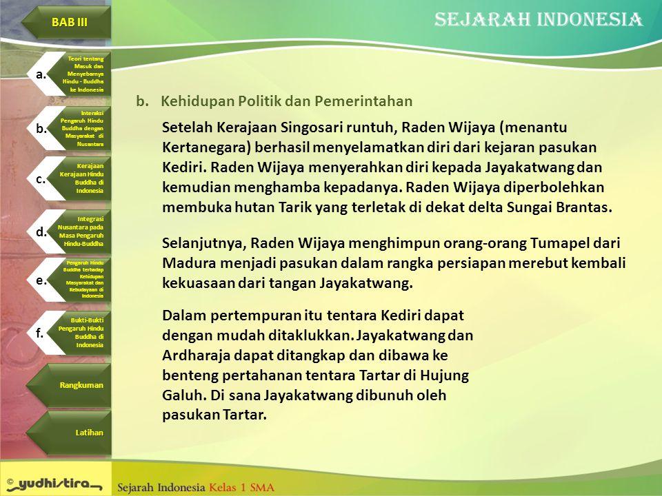 b.Kehidupan Politik dan Pemerintahan Setelah Kerajaan Singosari runtuh, Raden Wijaya (menantu Kertanegara) berhasil menyelamatkan diri dari kejaran pa