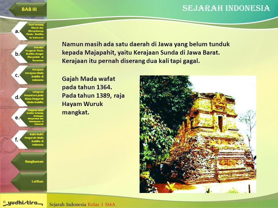 Namun masih ada satu daerah di Jawa yang belum tunduk kepada Majapahit, yaitu Kerajaan Sunda di Jawa Barat. Kerajaan itu pernah diserang dua kali tapi
