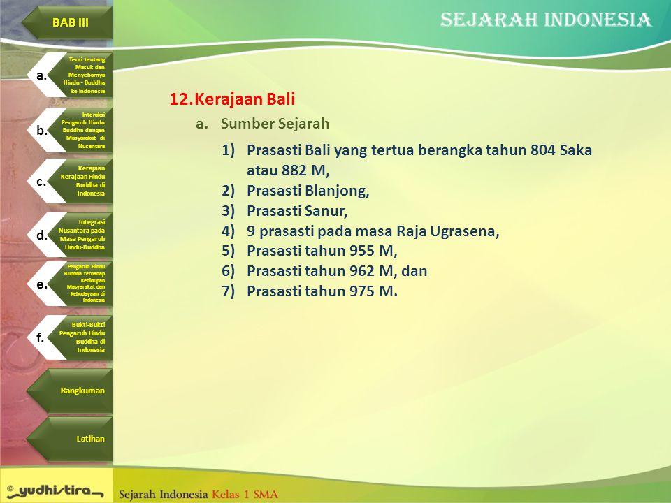 12.Kerajaan Bali a.Sumber Sejarah 1)Prasasti Bali yang tertua berangka tahun 804 Saka atau 882 M, 2)Prasasti Blanjong, 3)Prasasti Sanur, 4)9 prasasti