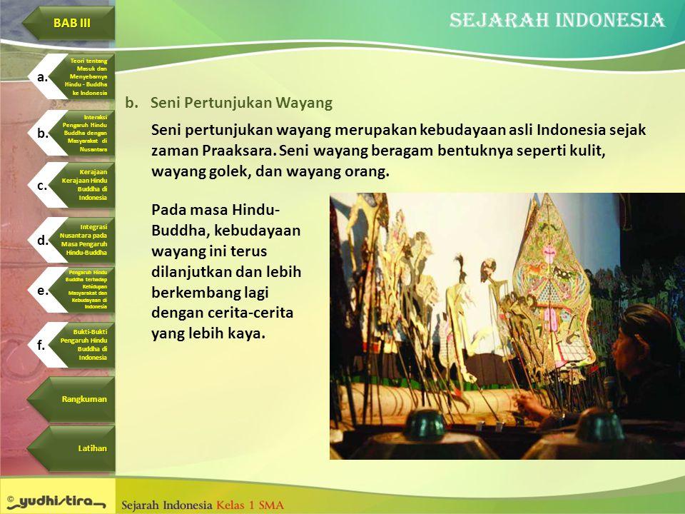 b.Seni Pertunjukan Wayang Seni pertunjukan wayang merupakan kebudayaan asli Indonesia sejak zaman Praaksara. Seni wayang beragam bentuknya seperti kul