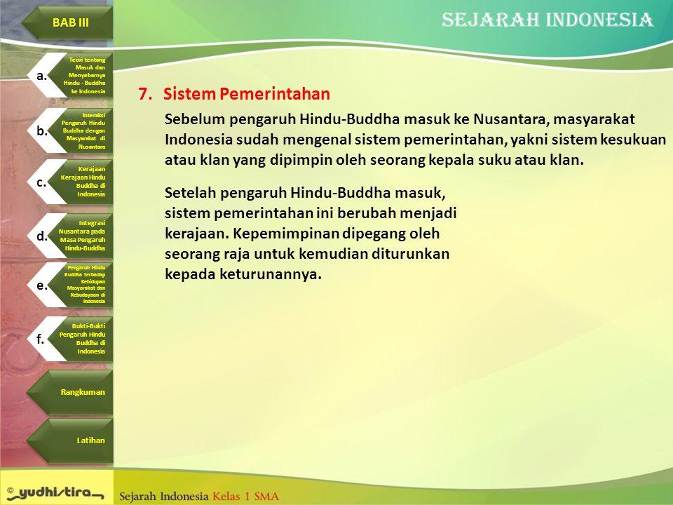 7.Sistem Pemerintahan Sebelum pengaruh Hindu-Buddha masuk ke Nusantara, masyarakat Indonesia sudah mengenal sistem pemerintahan, yakni sistem kesukuan