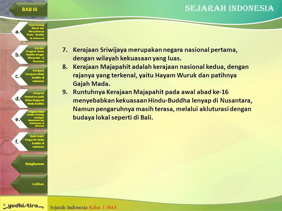 7.Kerajaan Sriwijaya merupakan negara nasional pertama, dengan wilayah kekuasaan yang luas. 8.Kerajaan Majapahit adalah kerajaan nasional kedua, denga