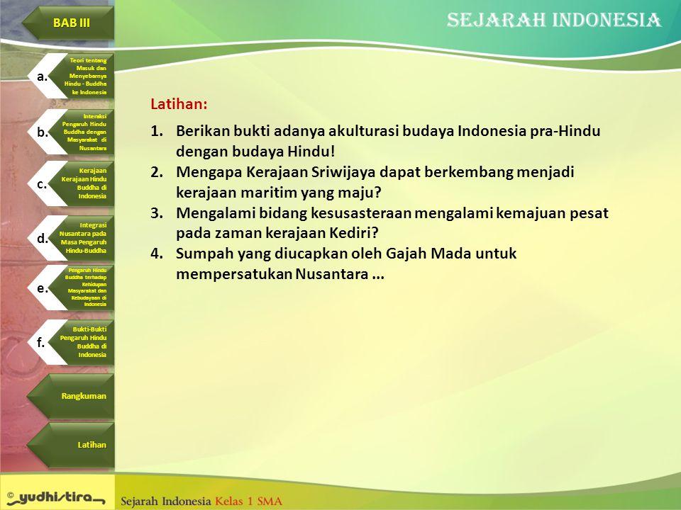 Latihan: 1.Berikan bukti adanya akulturasi budaya Indonesia pra-Hindu dengan budaya Hindu! 2.Mengapa Kerajaan Sriwijaya dapat berkembang menjadi keraj