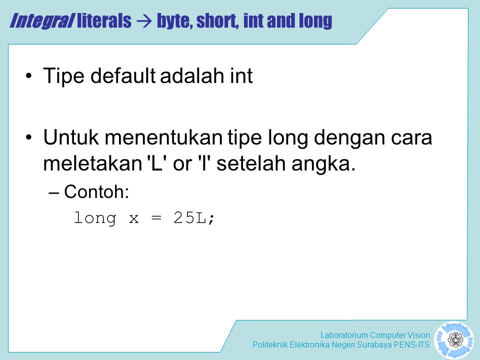 Laboratorium Computer Vision Politeknik Elektronika Negeri Surabaya PENS-ITS Integral literals  byte, short, int and long Tipe default adalah int Untuk menentukan tipe long dengan cara meletakan L or l setelah angka.