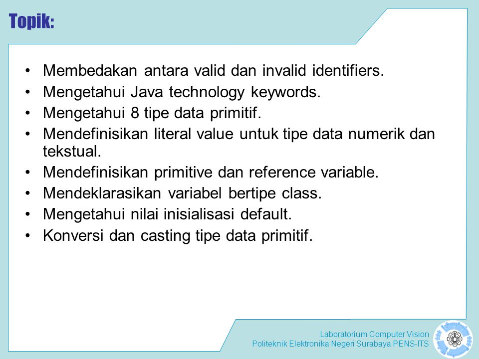 Laboratorium Computer Vision Politeknik Elektronika Negeri Surabaya PENS-ITS Primitives and Casting Casting means explicitly telling Java to make a conversion.
