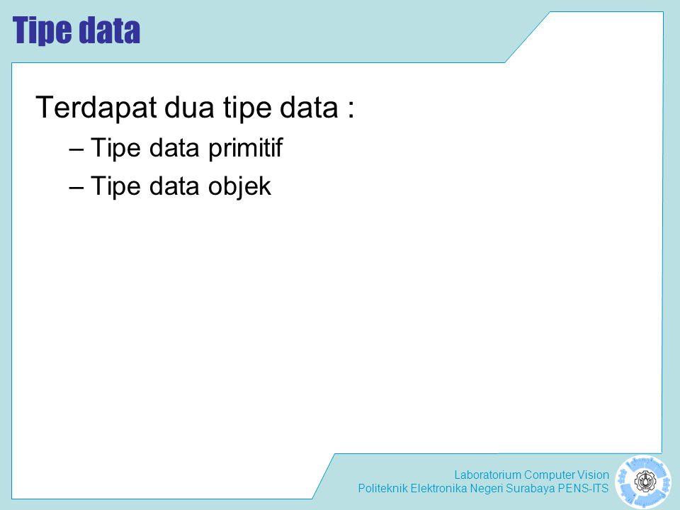 Laboratorium Computer Vision Politeknik Elektronika Negeri Surabaya PENS-ITS Tipe data primitif Terdapat 8 tipe data primitif : –Logical - boolean –Textual - char –Integral - byte, short, int, dan long –Floating - double dan float