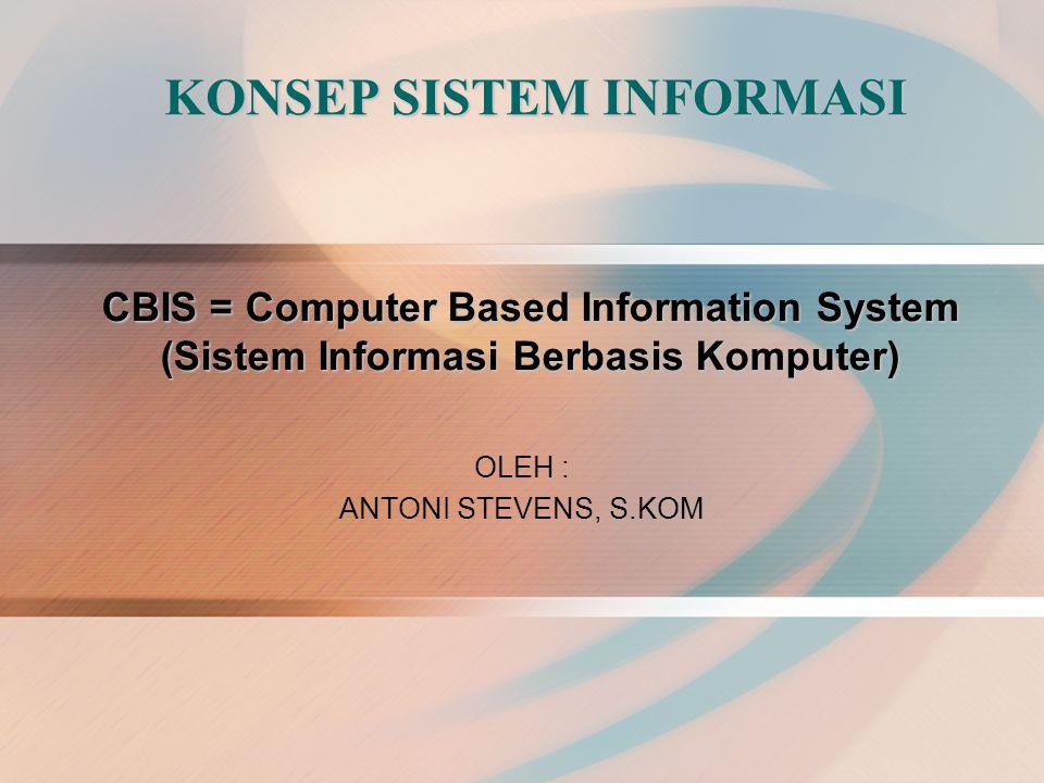 KONSEP SISTEM INFORMASI OLEH : ANTONI STEVENS, S.KOM CBIS = Computer Based Information System (Sistem Informasi Berbasis Komputer)