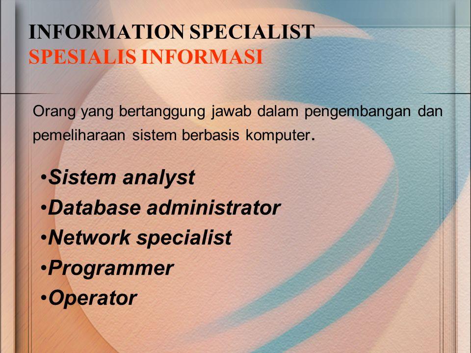 INFORMATION SPECIALIST SPESIALIS INFORMASI Orang yang bertanggung jawab dalam pengembangan dan pemeliharaan sistem berbasis komputer. Sistem analyst D
