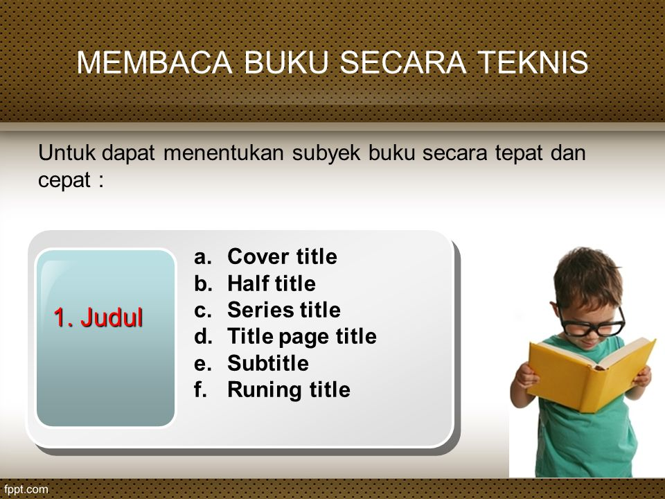 MEMBACA BUKU SECARA TEKNIS Untuk dapat menentukan subyek buku secara tepat dan cepat : 1. Judul a.Cover title b.Half title c.Series title d.Title page