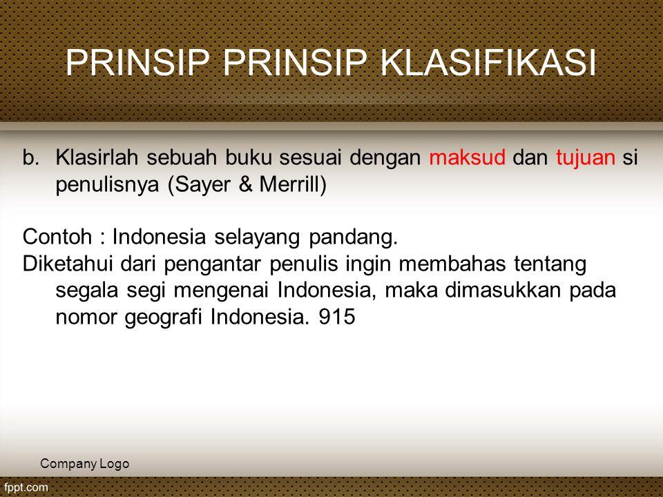 Company Logo PRINSIP PRINSIP KLASIFIKASI b.Klasirlah sebuah buku sesuai dengan maksud dan tujuan si penulisnya (Sayer & Merrill) Contoh : Indonesia se