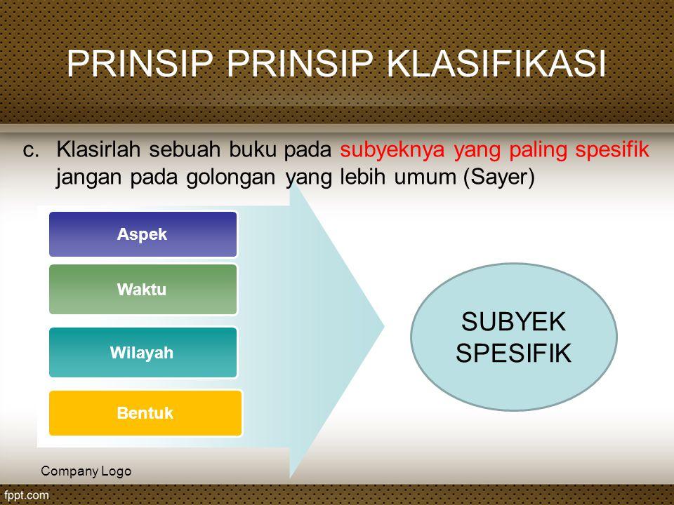 Company Logo PRINSIP PRINSIP KLASIFIKASI Aspek Waktu Wilayah Bentuk SUBYEK SPESIFIK c.Klasirlah sebuah buku pada subyeknya yang paling spesifik jangan