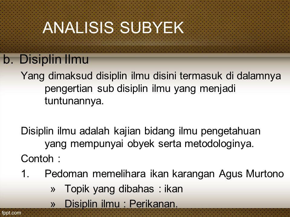 ANALISIS SUBYEK b.Disiplin Ilmu Yang dimaksud disiplin ilmu disini termasuk di dalamnya pengertian sub disiplin ilmu yang menjadi tuntunannya. Disipli