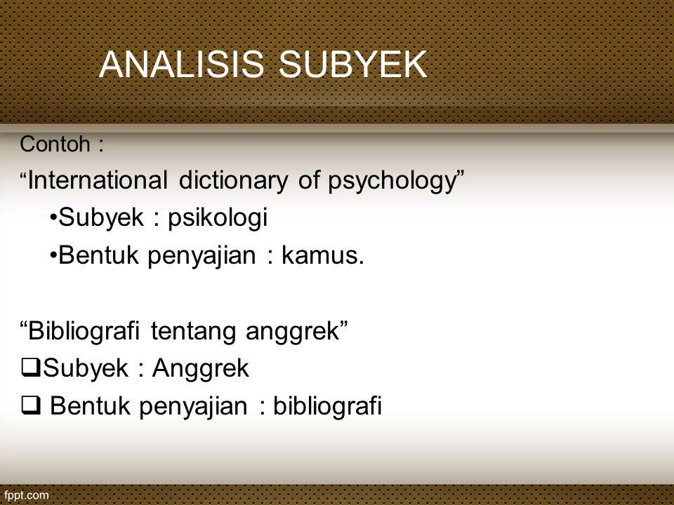 "ANALISIS SUBYEK Contoh : "" International dictionary of psychology"" Subyek : psikologi Bentuk penyajian : kamus. ""Bibliografi tentang anggrek""  Subyek"