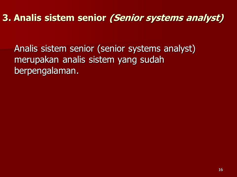 3. Analis sistem senior (Senior systems analyst) Analis sistem senior (senior systems analyst) merupakan analis sistem yang sudah berpengalaman. 16