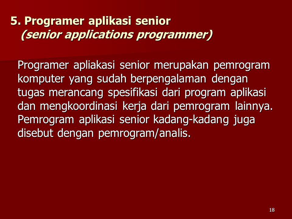 5. Programer aplikasi senior (senior applications programmer) Programer apliakasi senior merupakan pemrogram komputer yang sudah berpengalaman dengan