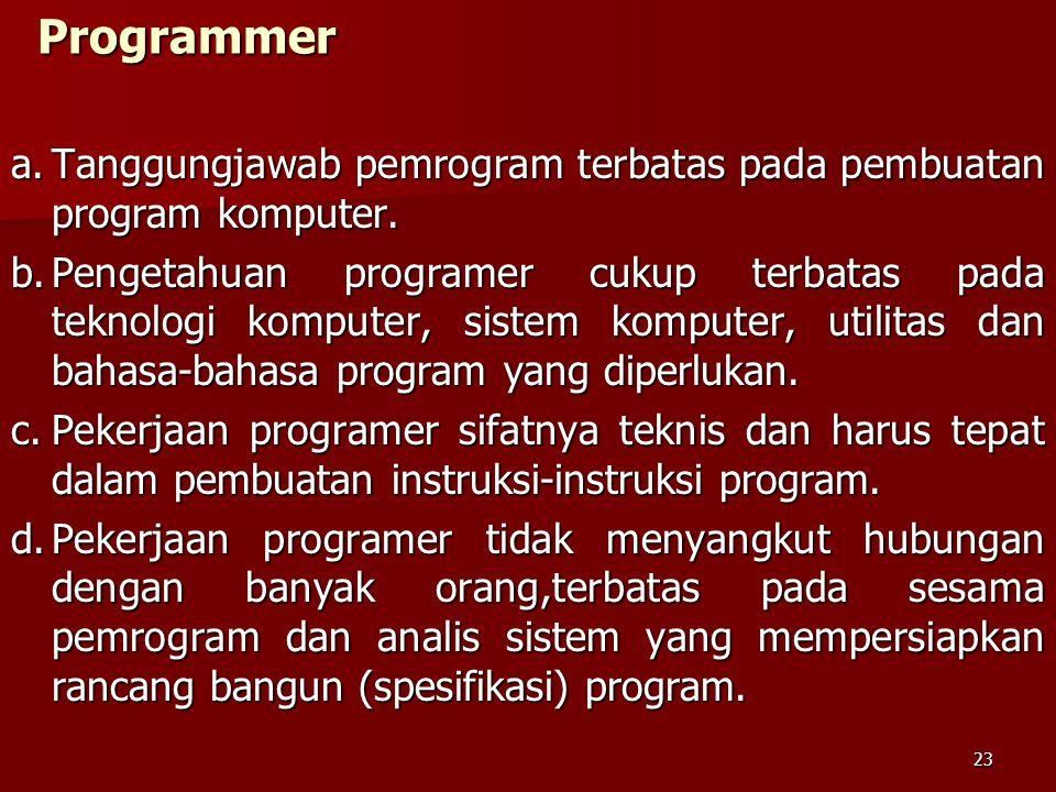 Programmer a.Tanggungjawab pemrogram terbatas pada pembuatan program komputer. b.Pengetahuan programer cukup terbatas pada teknologi komputer, sistem