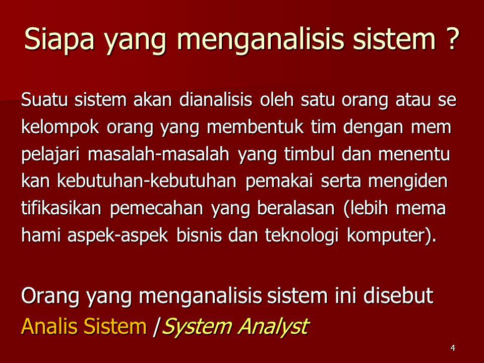Siapa yang menganalisis sistem ? Suatu sistem akan dianalisis oleh satu orang atau se kelompok orang yang membentuk tim dengan mem pelajari masalah-ma