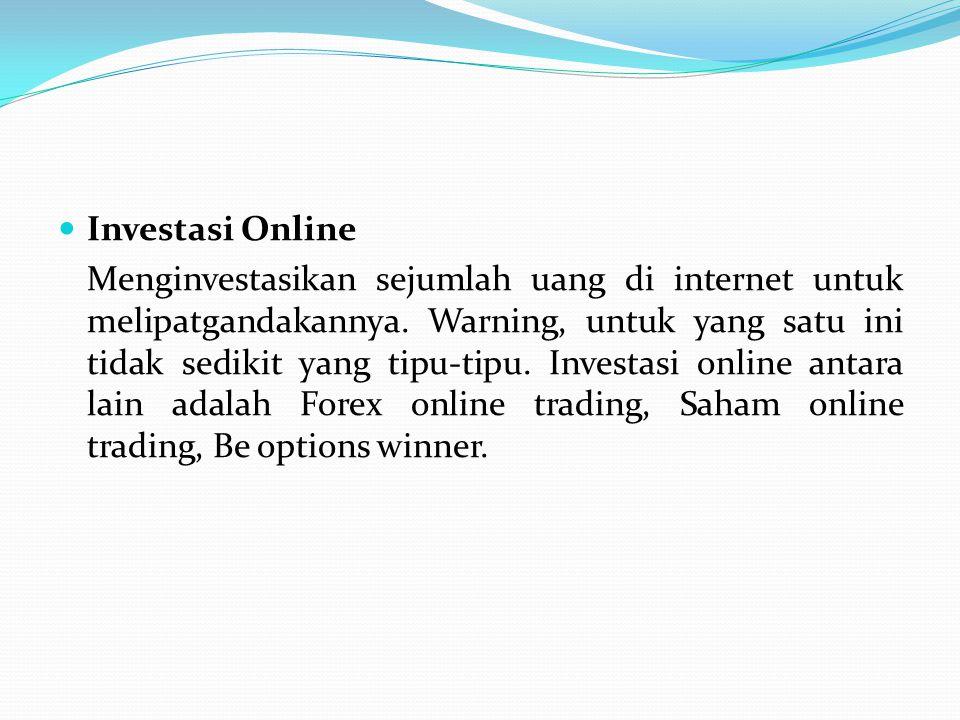 Investasi Online Menginvestasikan sejumlah uang di internet untuk melipatgandakannya. Warning, untuk yang satu ini tidak sedikit yang tipu-tipu. Inves