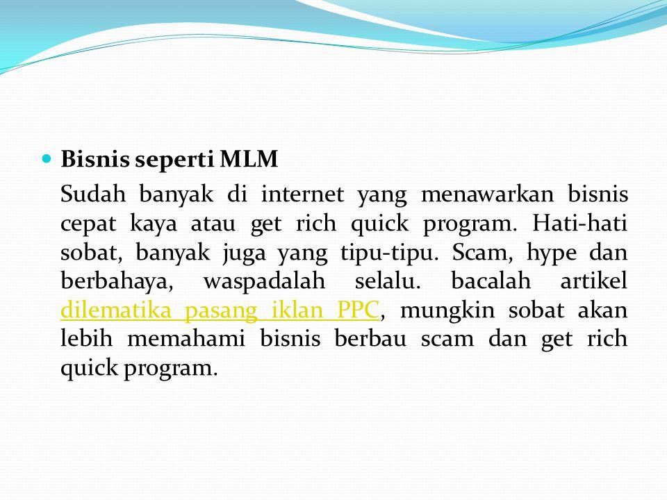 Bisnis seperti MLM Sudah banyak di internet yang menawarkan bisnis cepat kaya atau get rich quick program. Hati-hati sobat, banyak juga yang tipu-tipu
