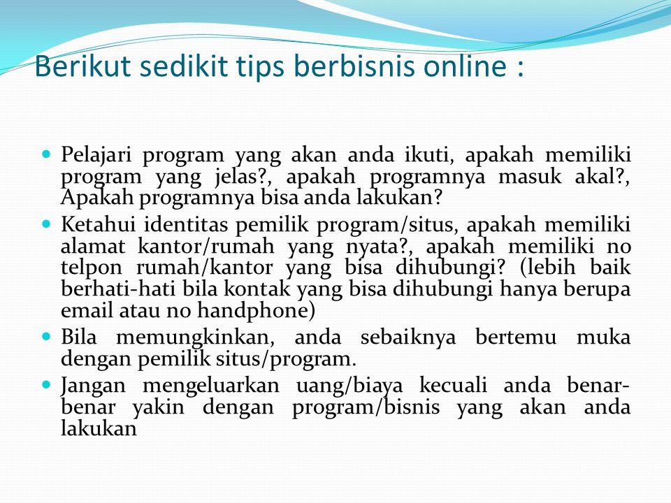 Berikut sedikit tips berbisnis online : Pelajari program yang akan anda ikuti, apakah memiliki program yang jelas?, apakah programnya masuk akal?, Apa