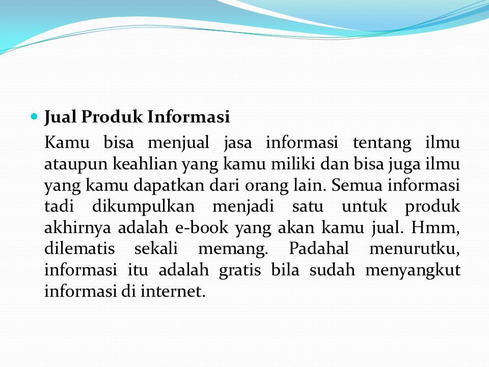 Jual Produk Informasi Kamu bisa menjual jasa informasi tentang ilmu ataupun keahlian yang kamu miliki dan bisa juga ilmu yang kamu dapatkan dari orang
