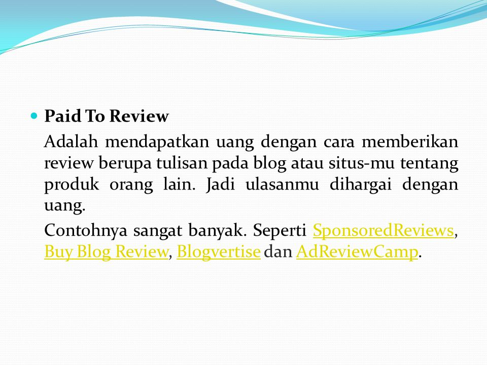 Paid To Review Adalah mendapatkan uang dengan cara memberikan review berupa tulisan pada blog atau situs-mu tentang produk orang lain. Jadi ulasanmu d