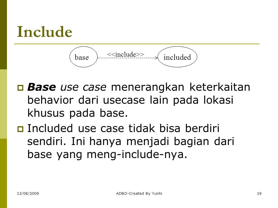 13/08/2009ADBO-Created By Yunhi19 Include  Base use case menerangkan keterkaitan behavior dari usecase lain pada lokasi khusus pada base.  Included