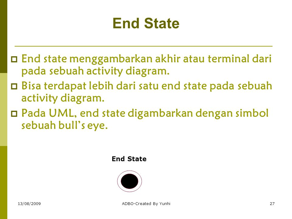 13/08/2009ADBO-Created By Yunhi27 End State  End state menggambarkan akhir atau terminal dari pada sebuah activity diagram.  Bisa terdapat lebih dar