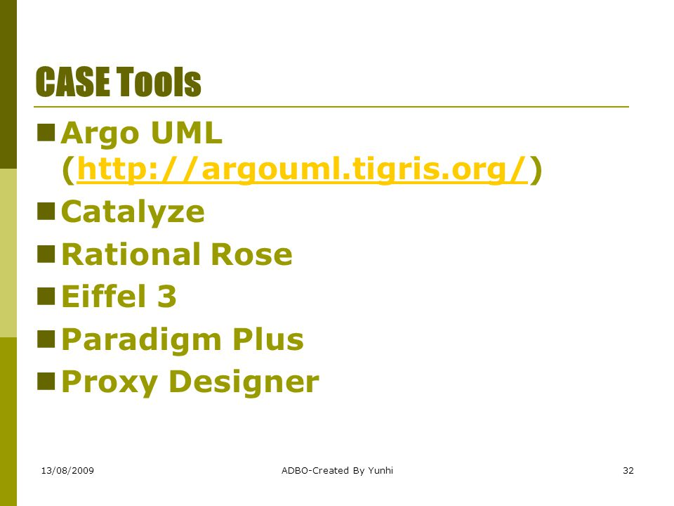 13/08/2009ADBO-Created By Yunhi32 CASE Tools Argo UML (http://argouml.tigris.org/) http://argouml.tigris.org/ Catalyze Rational Rose Eiffel 3 Paradig