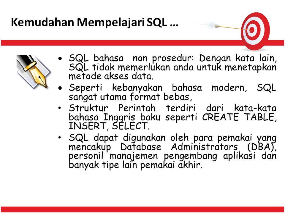 Kemudahan Mempelajari SQL …  SQL bahasa non prosedur: Dengan kata lain, SQL tidak memerlukan anda untuk menetapkan metode akses data.  Seperti keban