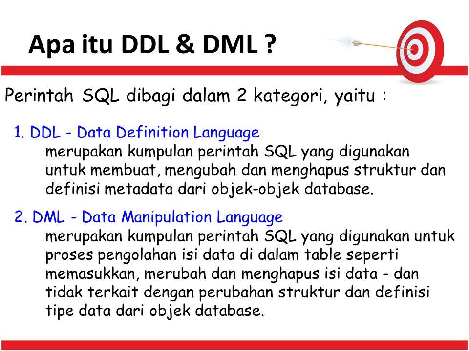Apa itu DDL & DML ? Perintah SQL dibagi dalam 2 kategori, yaitu : 1. DDL - Data Definition Language merupakan kumpulan perintah SQL yang digunakan unt