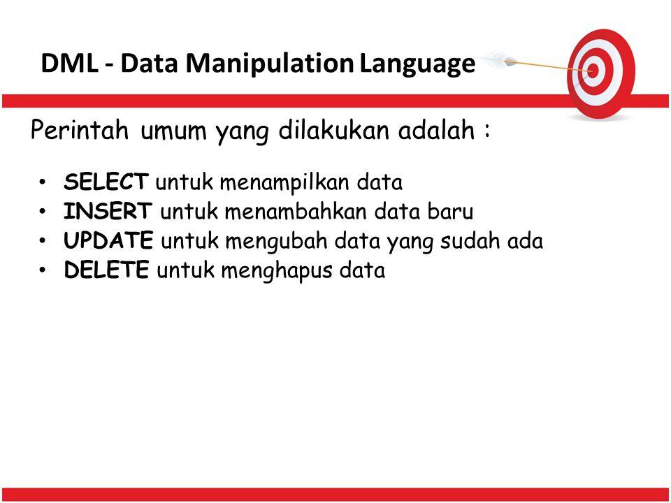 DML - Data Manipulation Language SELECT untuk menampilkan data INSERT untuk menambahkan data baru UPDATE untuk mengubah data yang sudah ada DELETE unt