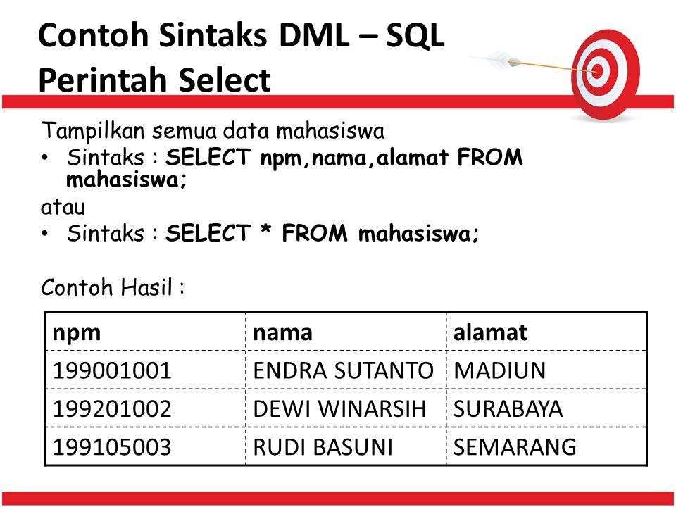 Contoh Sintaks DML – SQL Perintah Select Tampilkan semua data mahasiswa Sintaks : SELECT npm,nama,alamat FROM mahasiswa; atau Sintaks : SELECT * FROM