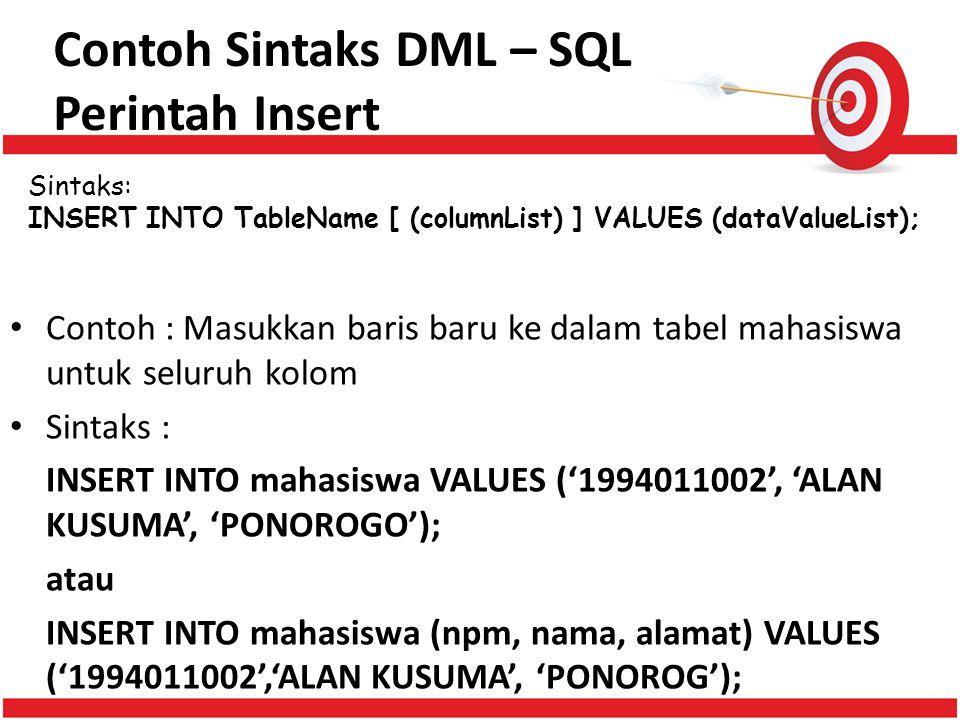 Contoh Sintaks DML – SQL Perintah Insert Sintaks: INSERT INTO TableName [ (columnList) ] VALUES (dataValueList); Contoh : Masukkan baris baru ke dalam