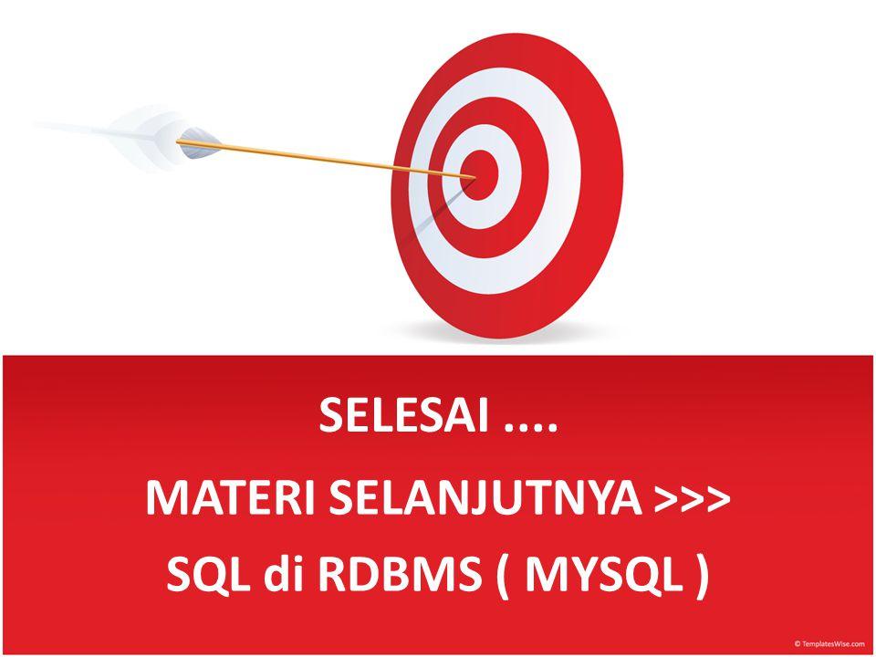 SELESAI.... MATERI SELANJUTNYA >>> SQL di RDBMS ( MYSQL )