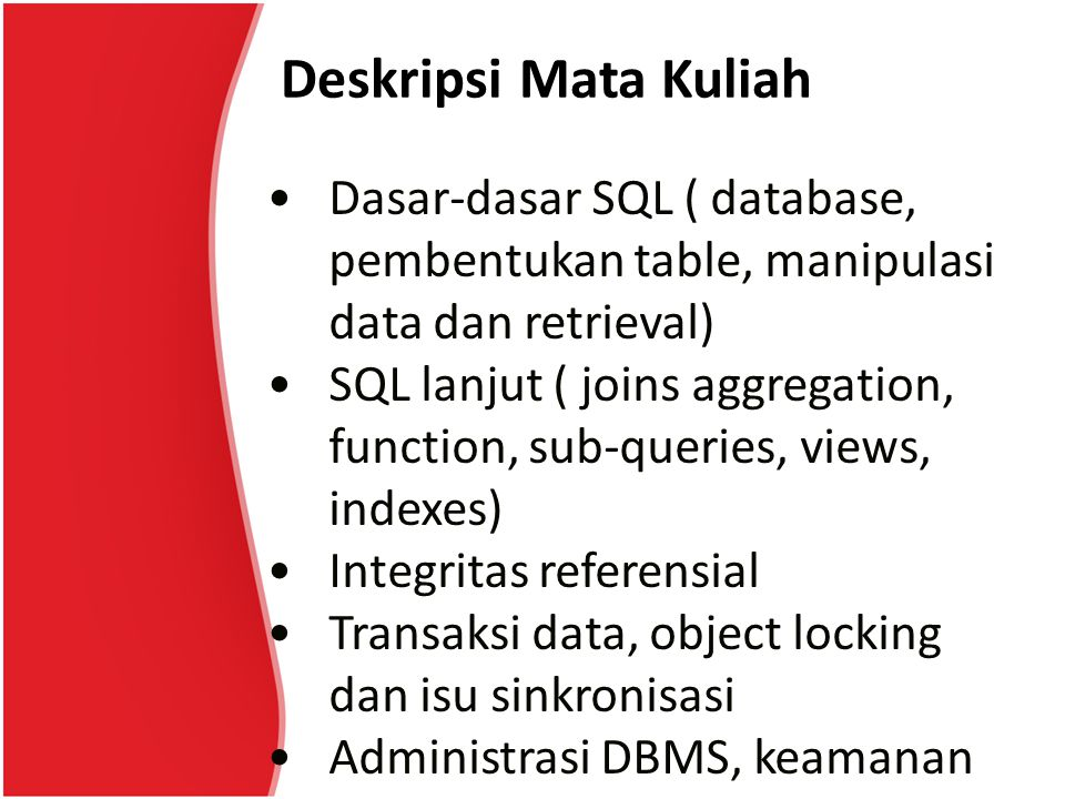 Deskripsi Mata Kuliah Dasar-dasar SQL ( database, pembentukan table, manipulasi data dan retrieval) SQL lanjut ( joins aggregation, function, sub-queries, views, indexes) Integritas referensial Transaksi data, object locking dan isu sinkronisasi Administrasi DBMS, keamanan