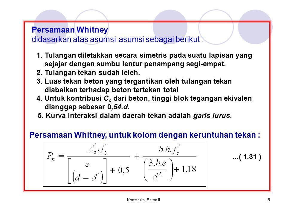 Konstruksi Beton II15 Persamaan Whitney didasarkan atas asumsi-asumsi sebagai berikut : 1. Tulangan diletakkan secara simetris pada suatu lapisan yang