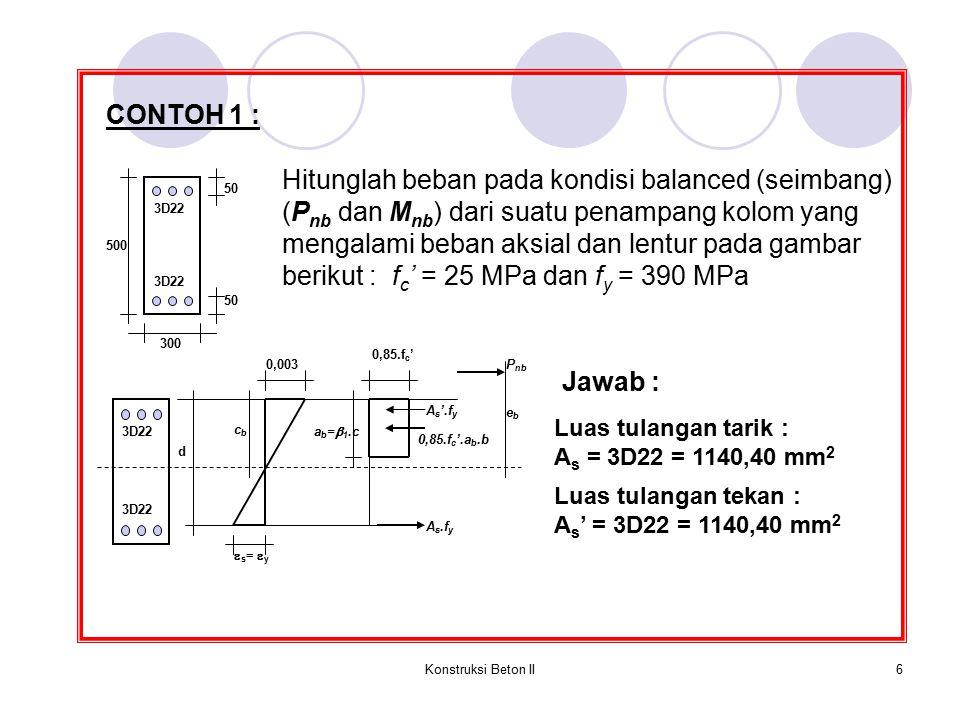 Konstruksi Beton II6 CONTOH 1 : Hitunglah beban pada kondisi balanced (seimbang) (P nb dan M nb ) dari suatu penampang kolom yang mengalami beban aksi