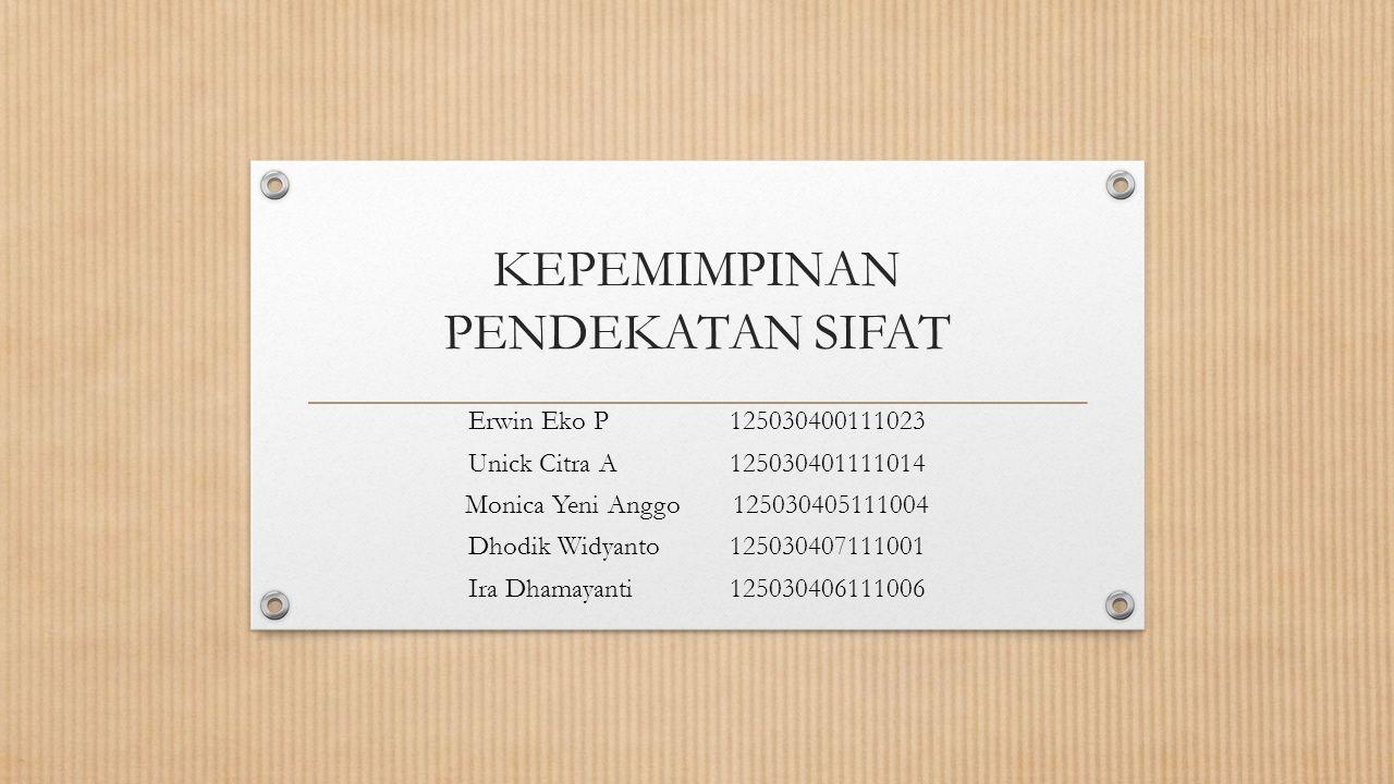KEPEMIMPINAN PENDEKATAN SIFAT Erwin Eko P 125030400111023 Unick Citra A 125030401111014 Monica Yeni Anggo 125030405111004 Dhodik Widyanto1250304071110