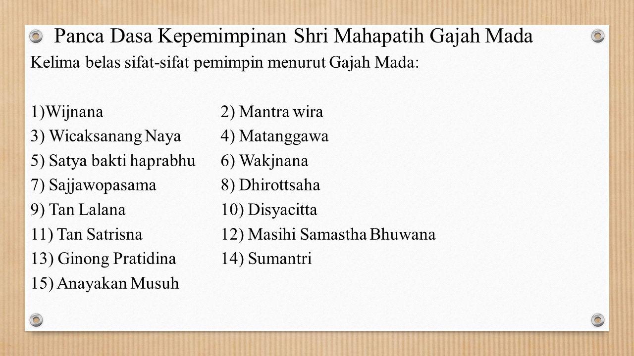 Panca Dasa Kepemimpinan Shri Mahapatih Gajah Mada Kelima belas sifat-sifat pemimpin menurut Gajah Mada: 1)Wijnana 2) Mantra wira 3) Wicaksanang Naya4)