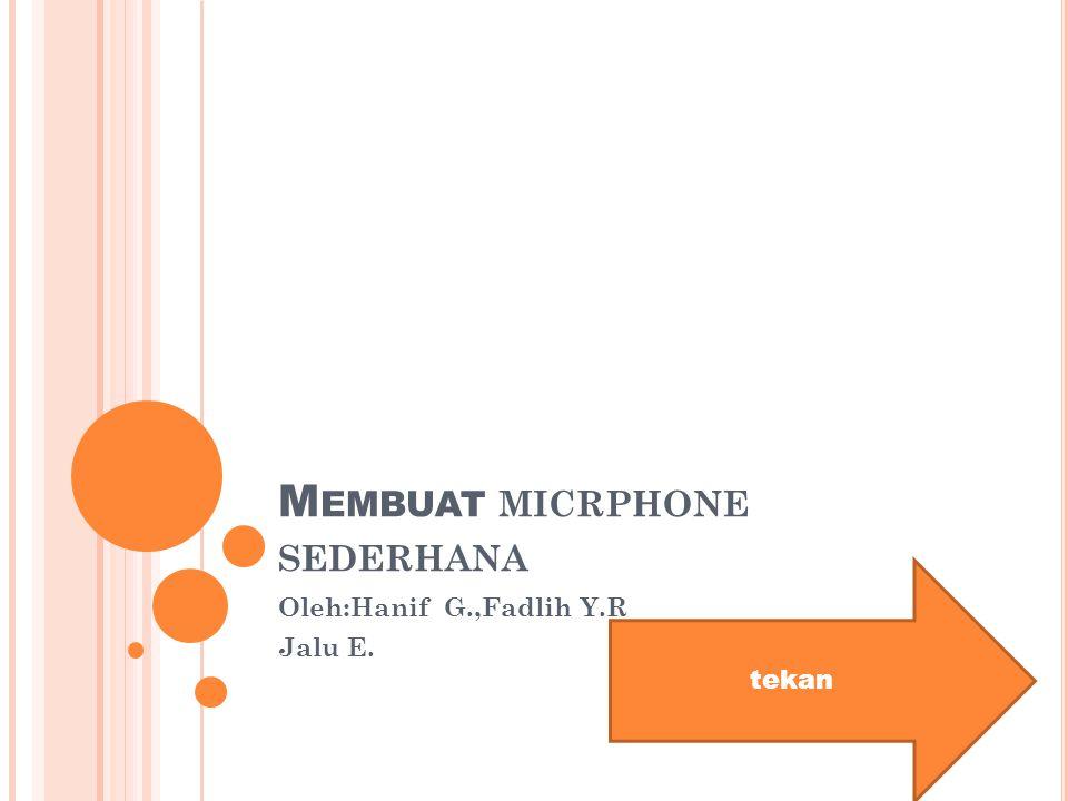 M EMBUAT MICRPHONE SEDERHANA Oleh:Hanif G.,Fadlih Y.R Jalu E. tekan