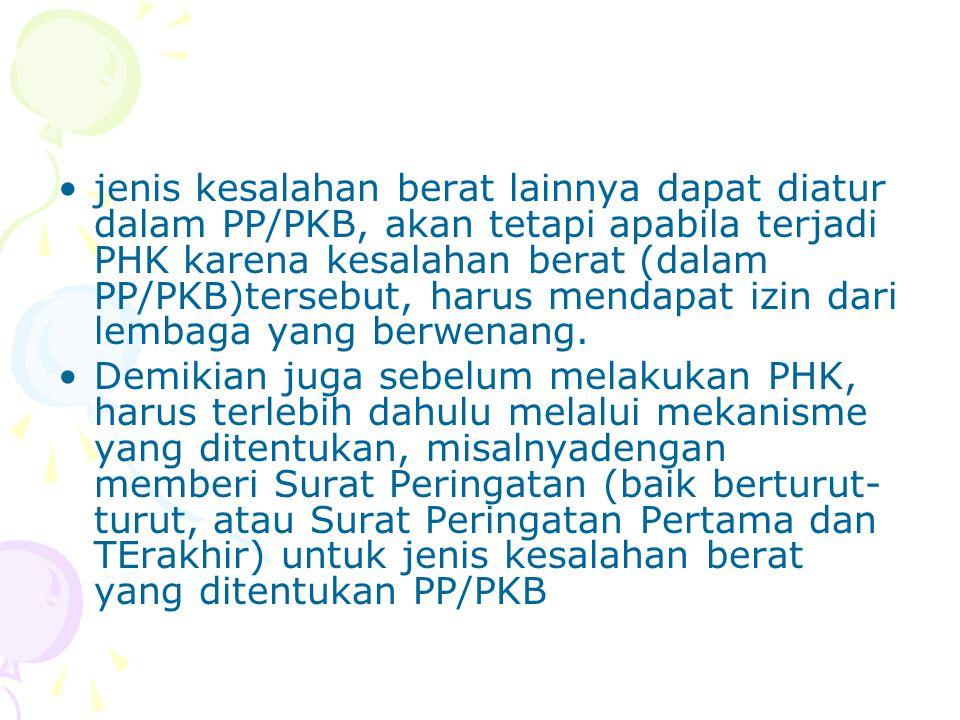 jenis kesalahan berat lainnya dapat diatur dalam PP/PKB, akan tetapi apabila terjadi PHK karena kesalahan berat (dalam PP/PKB)tersebut, harus mendapat izin dari lembaga yang berwenang.