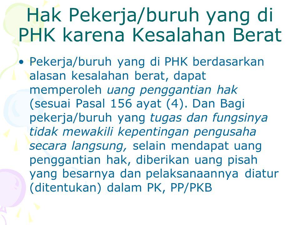 Hak Pekerja/buruh yang di PHK karena Kesalahan Berat Pekerja/buruh yang di PHK berdasarkan alasan kesalahan berat, dapat memperoleh uang penggantian hak (sesuai Pasal 156 ayat (4).