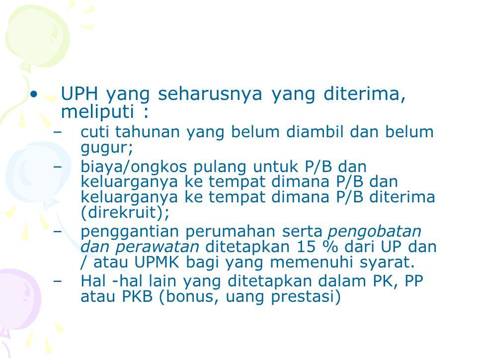 UPH yang seharusnya yang diterima, meliputi : –cuti tahunan yang belum diambil dan belum gugur; –biaya/ongkos pulang untuk P/B dan keluarganya ke tempat dimana P/B dan keluarganya ke tempat dimana P/B diterima (direkruit); –penggantian perumahan serta pengobatan dan perawatan ditetapkan 15 % dari UP dan / atau UPMK bagi yang memenuhi syarat.
