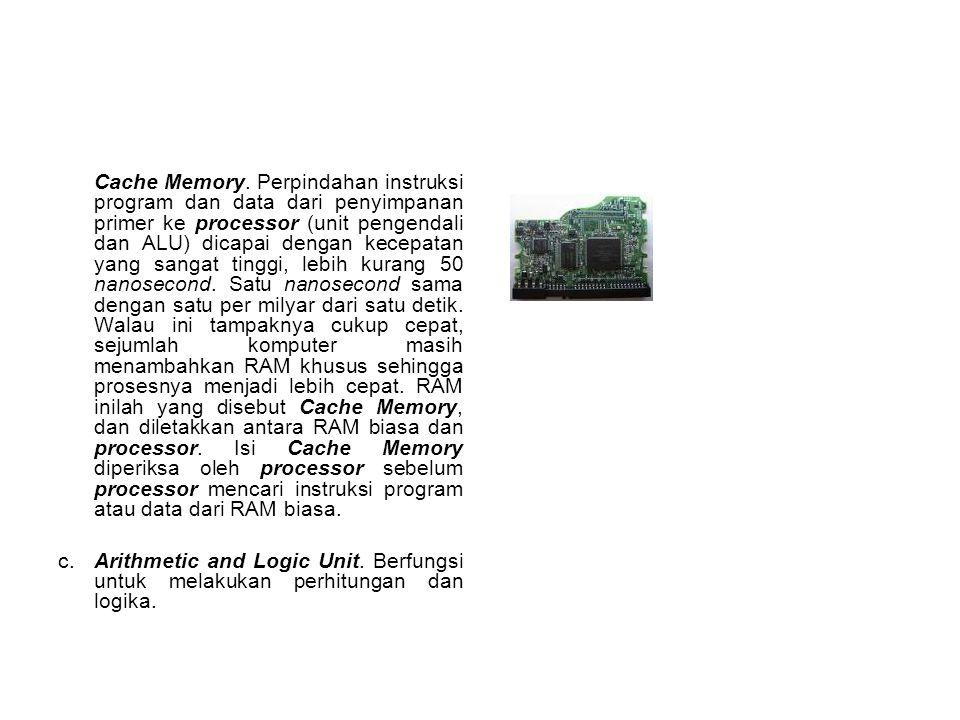 Cache Memory. Perpindahan instruksi program dan data dari penyimpanan primer ke processor (unit pengendali dan ALU) dicapai dengan kecepatan yang sang