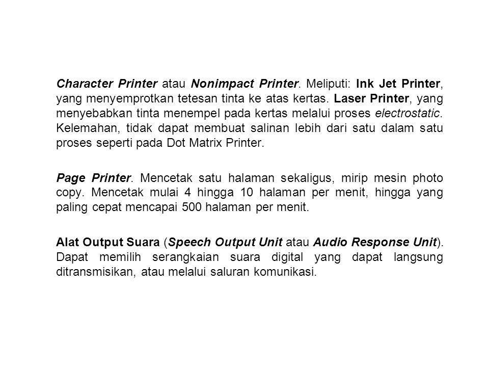 Character Printer atau Nonimpact Printer. Meliputi: Ink Jet Printer, yang menyemprotkan tetesan tinta ke atas kertas. Laser Printer, yang menyebabkan