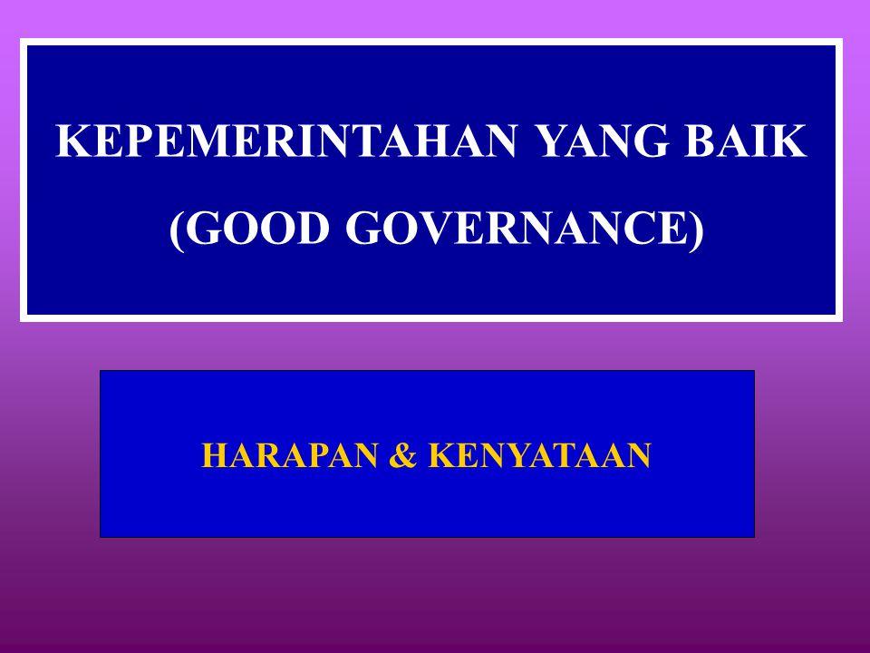 KEPEMERINTAHAN YANG BAIK (GOOD GOVERNANCE) HARAPAN & KENYATAAN